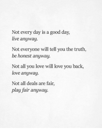 Love, Good, and Live: Not every day is a good day  live anyway.  Not everyone will tell you the truth,  be honest anyway.  Not all you love will love you back,  love anyway.  Not all deals are fair,  play fair anyway.