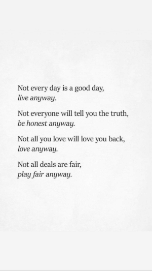 Love Will: Not every day is a good day,  live anyway  Not everyone will tell you the truth,  be honest anyway  Not all you love will love you back,  love anyway.  Not all deals are fair,  play fair anyway.