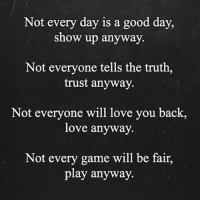 Love, Game, and Good: Not every day is a good day,  show up anyway.  Not everyone tells the truth,  trust anyway.  Not everyone will love you back,  love anyway.  Not every game will be fair,  play anyway.