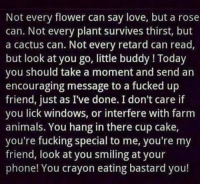 Memes, Retarded, and Windows: Not every flower can say love, but a rose  can. Not every plant survives thirst, but  a cactus can. Not every retard can read,  but look at you go, little buddy Today  you should take a moment and send an  encouraging message to a fucked up  friend, just as I've done. I don't care if  you lick windows, or interfere with farm  animals. You hang in there cup cake,  you're fucking special to me, you're my  friend, look at you smiling at your  phone! You crayon eating bastard you! WELCOME TO .....my page ......Can i make you laugh? :) (Y) please like n share my page , ty ,Tony :) BY CLICKING THE LINK BELOW : https://www.facebook.com/pages/Can-i-make-you-laugh-/644303358989349