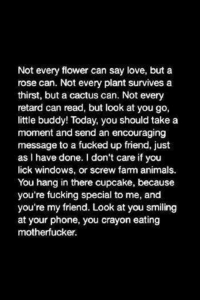 Memes, 🤖, and Cactus: Not every flower can say love, but a  rose can. Not every plant survives a  thirst, but a cactus can. Not every  retard can read, but look at you go,  little buddy! Today, you should take a  moment and send an encouraging  message to a fucked up friend, just  as I have done. l don't care if you  lick windows, or screw fam animals.  You hang in there cupcake, because  you're fucking special to me, and  you're my friend. Look at  you smiling  at your phone, you crayon eating  motherfucker.
