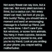 Memes, Retarded, and Windows: Not every flower can say love, but a  rose can. Not every plant survives a  thirst, but a cactus can. Not every  retard can read, but look at you go,  little buddy! Today, you should take a  moment and send an encouraging  message to a fucked up friend, just  as I have done. don't care if you  lick windows, or screw farm animals,  You hang in there cupcake, because  you're fucking special to me, and  you're my friend. Look at you smiling  at your phone, you crayon eating  motherfucker.