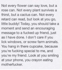 Memes, Retarded, and Windows: Not every flower can say love, but a  rose can. Not every plant survives a  thirst, but a cactus can. Not every  retard can read, but look at you go,  little buddy! Today, you should take a  moment and send an encouraging  message to a fucked up friend, just  as I have done. don't care if you  lick windows, or screw farm animals.  You hang in there cupcake, because  you're fucking special to me, and  you're my friend. Look at you smiling  at your phone, you crayon eating  motherfucker. #Rev.