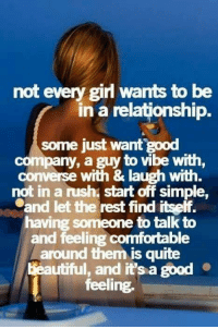 Memes, 🤖, and Good Feeling: not every girl wants to be  in a relationship.  some just want  good  company, a guy  to vibe with,  converse with & laugh with  not in a rush start off simple,  .and let the rest find itself.  having someone to talk to  and feeling comfortable  around them is quite  beautiful, and it's a good  feeling. 💙