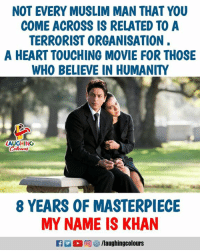 Muslim, Heart, and Movie: NOT EVERY MUSLIM MAN THAT YOU  COME ACROSS IS RELATED TO A  TERRORIST ORGANISATION  A HEART TOUCHING MOVIE FOR THOSE  WHO BELIEVE IN HUMANITY  LAUGHING  8 YEARS OF MASTERPIECE  MY NAME IS KHAN #8YearsOfMyNameIsKhan  #ShahRukhKhan  #Kajol #KaranJohar