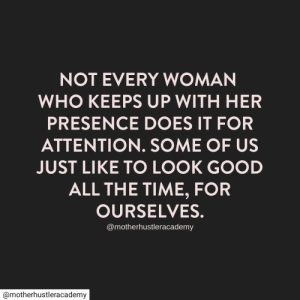 For Ourselves: NOT EVERY WOMAN  WHO KEEPS UP WITH HER  PRESENCE DOES IT FOR  ATTENTION. SOME OF US  JUST LIKE TO LOOK GOOD  ALL THE TIME, FOR  OURSELVES.  @motherhustleracademy  @motherhustleracademy