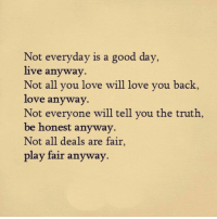 Love You Back: Not everyday is a good day,  live anyway.  Not all you love will love you back,  love anyway  Not everyone will tell you the truth,  be honest anyway  Not all deals are fair  play fair anyway