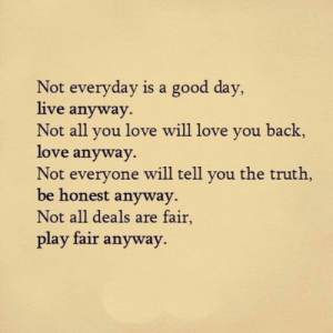 Love, Good, and Live: Not everyday is a good day,  live anyway.  Not all you love will love you back,  love anyway  Not everyone will tell you the truth,  be honest anyway  Not all deals are fair  play fair anyway