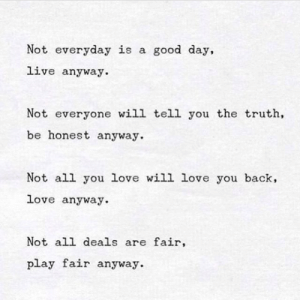Love You Back: Not everyday is a good day,  live anyway.  Not everyone will tell you the truth,  be honest anyway.  Not all you love will love you back,  love anyway.  Not all deals are fair,  play fair anyway.