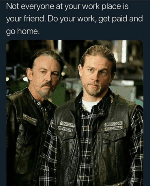 Memes, Work, and Home: Not everyone at your work place is  your friend. Do your work, get paid and  go home  EDWOOD  ORIGINAL keep the drama to a minimum