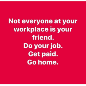 Home, Dank Memes, and Job: Not everyone at your  workplace is your  friend.  Do your job.  Get paid.  Go home. 💯💯💯