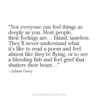 """Tasteless: Not everyone can feel things as  deeply as you. Most people,  their feelings are... bland, tasteless.  C0  They'll never understand what  it's like to read a poem and feel  almost like they're flying, or to see  a bleeding fish and feel grief that  shatters their heart...""""  - Juliann Garey  extramadness.tumblr.com"""