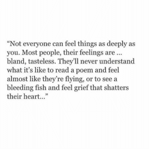 "Never Understand: ""Not everyone can feel things as deeply as  you. Most people, their feelings are.  bland, tasteless. They'll never understand  what it's like to read a poem and feel  almost like they're flying, or to see a  bleeding fish and feel grief that shatters  their heart...""  25"