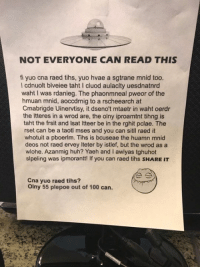 Anaconda, Huh, and Memes: NOT EVERYONE CAN READ THIS  fi yuo cna raed tihs, yuo hvae a sgtrane mnid too.  l cdnuolt blveiee taht cluod aulaclty uesdnatnrd  waht I was rdanieg. The phaonmneal pweor of the  hmuan mnid, aoccdrnig to a rscheearch at  Cmabrigde Uinervtisy, it dseno't mtaetr in waht oerdr  the Itteres in a wrod are, the olny iproamtnt tihng is  taht the frsit and lsat ltteer be in the rghit pclae. The  rset can be a taotl mses and you can sitll raed it  whotuit a pboerlm. Tihs is bcuseae the huamn mnid  deos not raed ervey lteter by istlef, but the wrod as a  wlohe. Azanmig huh? Yaeh and I awlyas tghuhot  slpeling was ipmorantt! If you can raed tihs sHARE IT  Cna yuo raed tihs?  olny 55 plepoe out of 100 can. Can you? Share if you can