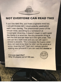 Anaconda, Huh, and Shit: NOT EVERYONE CAN READ THIS  fi yuo cna raed tihs, yuo hvae a sgtrane mnid too.  l cdnuolt blveiee taht I cluod aulaclty uesdnatnrd  waht I was rdanieg. The phaonmneal pweor of the  hmuan mnid, aoccdrnig to a rscheearch at  Cmabrigde Uinervtisy, it dseno't mtaetr in waht oerdr  the Itteres in a wrod are, the olny iproamtnt tihng is  taht the frsit and Isat Itteer be in the rghit pclae. The  rset can be a taotl mses and you can sitll raed it  whotuit a pboerlm. Tihs is bcuseae the huamn mnid  deos not raed ervey Iteter by istlef, but the wrod as a  wlohe. Azanmig huh? Yaeh and I awlyas tghuhot  slpeling was ipmorantt! If you can raed tihs SHARE IT  Cna yuo raed tihs?  Olny 55 plepoe out of 100 can. read this shit faster than i read my own handwriting https://t.co/UF1bxL18lq