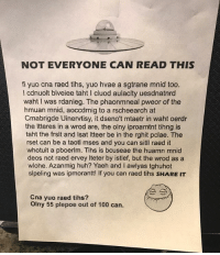 9gag, Anaconda, and Huh: NOT EVERYONE CAN READ THIS  fi yuo cna raed tihs, yuo hvae a sgtrane mnid too.  l cdnuolt blveiee taht I cluod aulaclty uesdnatnrd  waht I was rdanieg. The phaonmneal pweor of the  hmuan mnid, aoccdrnig to a rscheearch at  Cmabrigde Uinervtisy, it dseno't mtaetr in waht oerdr  the Itteres in a wrod are, the olny iproamtnt tihng is  taht the frsit and Isat Itteer be in the rghit pclae. The  rset can be a taotl mses and you can sitl raed it  whotuit a pboerlm. Tihs is bcuseae the huamn mnid  deos not raed ervey Iteter by istlef, but the wrod as a  wlohe. Azanmig huh? Yaeh and I awlyas tghuhot  slpeling was ipmorantt! If you can raed tihs SHARE IT  Cna yuo raed tihs?  Olny 55 plepoe out of 100 can. My eyes are tired Follow @9gag 9gag illusion words