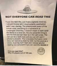 Anaconda, Huh, and Memes: NOT EVERYONE CAN READ THIS  fi yuo cna raed tihs, yuo hvae a sgtrane mnid too.  l cdnuolt blveiee taht I cluod aulaclty uesdnatnrd  waht I was rdanieg. The phaonmneal pweor of the  hmuan mnid, aoccdrnig to a rscheearch at  Cmabrigde Uinervtisy, it dseno't mtaetr in waht oerdr  the ltteres in a wrod are, the olny iproamtnt tihng is  taht the frsit and Isat Itteer be in the rghit pclae. The  rset can be a taotl mses and you can sitl raed it  whotuit a pboerlm. Tihs is bcuseae the huamn mnid  deos not raed ervey Iteter by istlef, but the wrod as a  wlohe. Azanmig huh? Yaeh and I awlyas tghuhot  slpeling was ipmorantt! If you can raed tihs SHARE IT  Cna yuo raed tihs?  Olny 55 plepoe out of 100 can. I actually read it 😭😭😭😭