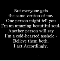 🤣: Not everyone gets  the same version of me.  One person might tell you  I'm an amazing beautiful soul  Another person will say  I'm a cold-hearted asshole  Believe them both,  I act Accordingly. 🤣