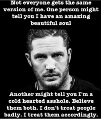 Gym me vs normal life me: Not everyone gets the same  version of me. One person might  tell you I have an amazing  beautiful soul  Another might tell you I'm a  cold hearted asshole. Believe  them both. I don't treat people  badly. I treat them accordingly. Gym me vs normal life me