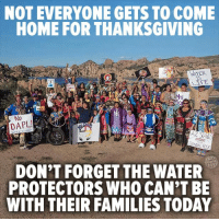 Memes, Coming Home, and 🤖: NOT EVERYONE GETS TO COME  HOME FOR THANKSGIVING  LIFE  Mni  No  AZ SAND  DON'T FORGET THE WATER  PROTECTORS WHO CAN'T BE  WITH THEIR FAMILIES TODAY Respect.   Donate here: http://standwithstandingrock.net/donate
