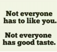 Good, You, and Like: Not everyone  has to like you.  Not everyone  has good taste.