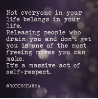 Empire, Energy, and Life: Not everyone in your  life belongs in your  life.  Releasing people who  drain you and don't get  you is one of the most  freeing moves you can  make.  It's a massive act of  self-respect.  @ROBINSHARMA Have the courage to let go of people who drain your game + and suck your energy. Release those who don't appreciate you and don't understand you. Your social orbit determines your productivity, performance and lifestyle...oh...and... ...for everyone asking, we still have NOT opened doors to my famous annual event for empire-makers The Titan Summit. My faculty this year will rocketship your business + revolutionize your life. Best way to get one of the limited seats is to get onto our Waiting List at TheTitanSummit.com Hope this helps. Love, Robin