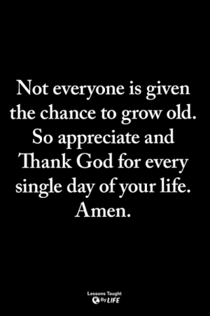 <3: Not everyone is given  the chance to grow old.  So appreciate and  Thank God for every  single day of your life.  Amen.  Lessons Taught  ByLIFE <3