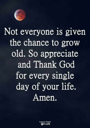 <3: Not everyone is given  the chance to grow  old. So appreciate  and Thank God  for every single  day of your life.  Amen.  Lessons Taught  By LIFE <3