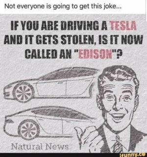 """Not everyone will get this...: Not everyone is going to get this joke...  IF YOU ARE DRIVING A TESLA  AND IT GETS STOLEN, IS IT NOW  CALLED AN """"EDISON""""?  Natural News  ifunny.co Not everyone will get this..."""