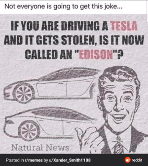 """I have big smart: Not everyone is going to get this joke...  IF YOU ARE DRIVING A TESLA  AND IT GETS STOLEN, IS IT NOW  CALLED AN """"EDISON'?  Natural News  Posted in r/memes by u/Xander_Smith1108  reddit I have big smart"""