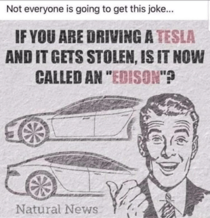 """I thought Edison only made light bulbs I don't get it: Not everyone is going to get this joke...  IF YOU ARE DRIVING A TESLA  AND IT GETS STOLEN, IS IT NOW  CALLED AN """"EDISON""""?  Natural News I thought Edison only made light bulbs I don't get it"""