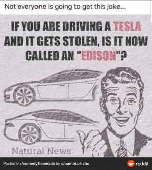 """Light bulb...: Not everyone is going to get this joke...  IF YOU ARE DRIVING A TESLA  AND IT GETS STOLEN, IS IT NOW  CALLED AN """"EDISON""""?  Natural News  O reddit  Posted in r/comedyhomicide by u/bambiartistic Light bulb..."""