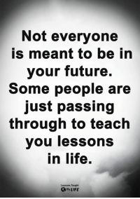 Future, Life, and Memes: Not everyone  is meant to be in  your future.  Some people are  just passing  through to teach  you lessons  in life.  Lessons Taught  By LIFE <3
