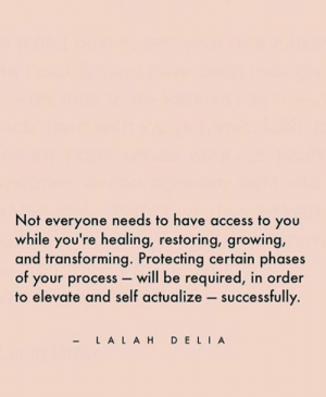 Lah: Not everyone needs to have access to you  while you're healing, restoring, growing,  and transforming. Protecting certain phases  of your procesS- will be required, in order  to elevate and self actualize successfully.  -L A LAH D ELIA