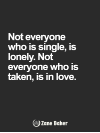 <3: Not everyone  who is single, is  lonely. Not  everyone who is  taken, is in love.  Zane Baker <3