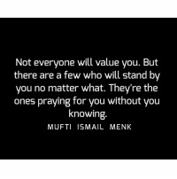 Memes, 🤖, and Who: Not everyone will value you. But  there are a few who will stand by  you no matter what. They're the  ones praying for you without you  knowing  MUFTI ISMAIL MENK Tag • Share • Like Not everyone will value you. But there are a few who will stand by you no matter what. They're the ones praying for you without you knowing. muftimenk muftimenkfanpage muftimenkreminders Follow: @muftimenkofficial Follow: @muftimenkreminders