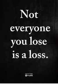 <3: Not  everyone  you lose  is a loss  Lessons Taught  ByLIFE <3
