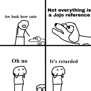 Cute, Retarded, and Jojo: Not everything is  a Jojo reference  Aw look how cute  Oh no  It's retarded OH NOO!!!