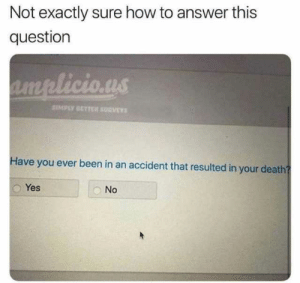 Not Exactly: Not exactly sure how to answer this  question  SIMPLY SETTER SURVEY  Have you ever been in an accident that resulted in your death  Yes  No