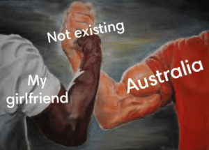 Be Like, Australia, and Girlfriend: Not existing  girlfriend  Australia It REalY dO Be LikE ThAT.