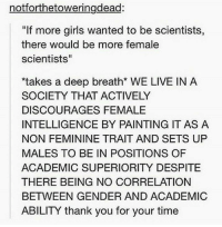 """Femininism: not forthetoweringdead:  """"If more girls wanted to be scientists,  there would be more female  scientists""""  *takes a deep breath* WE LIVE IN A  SOCIETY THAT ACTIVELY  DISCOURAGES FEMALE  INTELLIGENCE BY PAINTING IT AS A  NON FEMININE TRAIT AND SETS UP  MALES TO BE IN POSITIONS OF  ACADEMIC SUPERIORITY DESPITE  THERE BEING NO CORRELATION  BETWEEN GENDER AND ACADEMIC  ABILITY thank you for your time"""