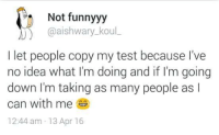 Memes, Test, and 🤖: Not funnyyy  @aishwary kou  I let people copy my test because I've  no idea what I'm doing and if I'm going  down I'm taking as many people as l  can with me  12:44 am 13 Apr 16