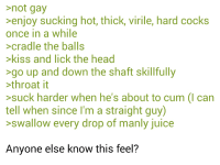 Cum, Head, and Juice: not gay  enjoy sucking hot, thick, virile, hard cocks  once in a while  cradle the balls  kiss and lick the head  go up and down the shaft skillfully  throat it  suck harder when he's about to cum (I can  tell when since I'm a straight guy)  swallow every drop of manly juice  Anyone else know this feel?