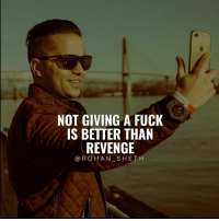 Instagram, Memes, and Revenge: NOT GIVING A FUCK  IS BETTER THAN  REVENGE  @ROHAN SHETH Follow Digital Marketing Expert @rohan_sheth 🔥 He has some of the best motivation compilations on Instagram. - @rohan_sheth 🙌 @rohan_sheth 🔥