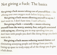 https://t.co/R5xVmxUyhL: Not giving a fuck: The basics  Not giving a fuck means taking care of yourself first-like  affixing your own oxygen mask before helping others  Not giving a fuck means allowing yourself to say no.I  don't want to. I don't have time. I can't afford it.  Not giving a fuck- crucially- means releasing  yourself from the worry, anxiety, fear, and guilt associated  with saying no, allowing you to stop spending time you  don't have with people you don't like doing things you don't  want to do  Not giving a fuck means reducing mental clutter and  eliminating annoying people and things from your life,  freeing up space to truly enjoy all of the things you do give  a fuck about https://t.co/R5xVmxUyhL