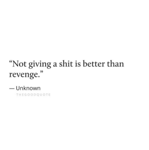 "Revenge, Shit, and Unknown: ""Not giving a shit is better than  revenge.  Unknown  THEGOODQUOTE"