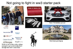 Poor people need to work harder pack also applies to ww3.: Not going to fight in ww3 starter pack  BANK OF MUM & DAD  876 5432 1234 5678  01/h0  A STUDENT  Their 17th birthday present  cíti  Gold man  Sachs  Deutsche Bank  BARCLAYS  CAPITAL  新UBS  nestment  Bankof America  Maril Lynch  CREDIT SUISSE  Their home growing up  MorganStanley  J.P.Morgan  Works at one of these after college,  managed to get an internship there  through their dad's connections Poor people need to work harder pack also applies to ww3.