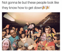 Meme, Memes, and How To: Not gonna lie but these people look like  they know how to get down Old meme I made, OGs remember👌🏾 Edit: If this meme offends you in any way please DM me first and I'll take it down for you positivity
