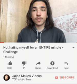 Videos, MeIRL, and Download: Not hating myself for an ENTIRE minute -  Challenge  14K views  Share  Download  3.3K  Save  11  Jojas Makes Videos  76K subscribers  SUBSCRIBE meirl