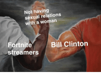 Bill Clinton, Clinton, and Woman: Not having  sexual relations  with a woman  Fortnite  streamers  Bill Clinton